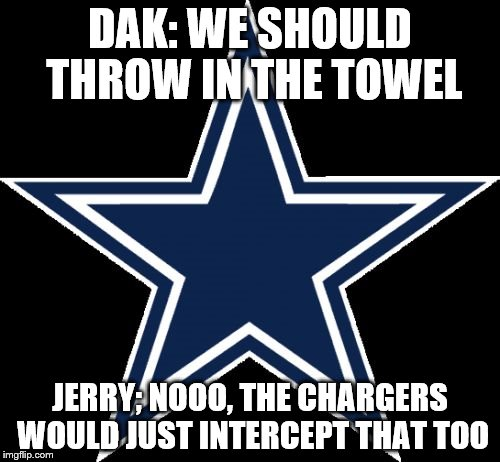 Dallas Cowboys |  DAK: WE SHOULD THROW IN THE TOWEL; JERRY; NOOO, THE CHARGERS WOULD JUST INTERCEPT THAT TOO | image tagged in memes,dallas cowboys | made w/ Imgflip meme maker