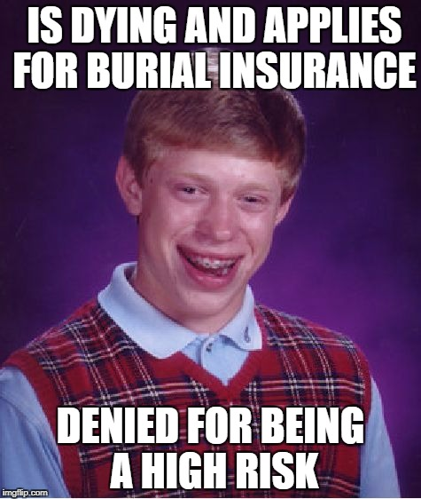 Bad Luck Brian Meme | IS DYING AND APPLIES FOR BURIAL INSURANCE DENIED FOR BEING A HIGH RISK | image tagged in memes,bad luck brian,true story | made w/ Imgflip meme maker