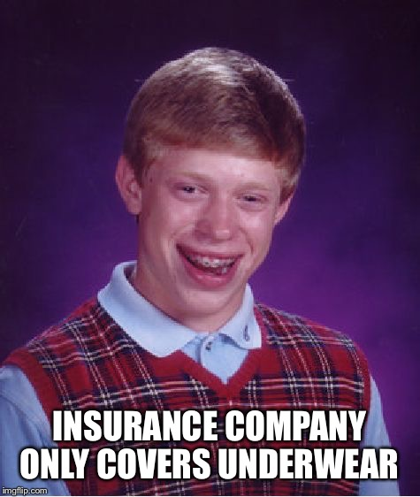 Bad Luck Brian Meme | INSURANCE COMPANY ONLY COVERS UNDERWEAR | image tagged in memes,bad luck brian | made w/ Imgflip meme maker