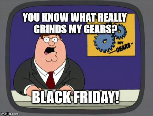Peter Griffin News Meme | YOU KNOW WHAT REALLY GRINDS MY GEARS? BLACK FRIDAY! | image tagged in memes,peter griffin news | made w/ Imgflip meme maker