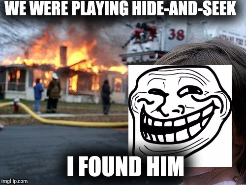 I found you! | WE WERE PLAYING HIDE-AND-SEEK I FOUND HIM | image tagged in memes,disaster girl | made w/ Imgflip meme maker