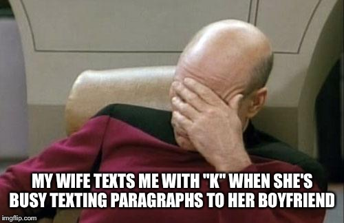 "Captain Picard Facepalm Meme | MY WIFE TEXTS ME WITH ""K"" WHEN SHE'S BUSY TEXTING PARAGRAPHS TO HER BOYFRIEND 