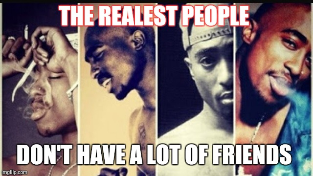 Makaveli The Don | THE REALEST PEOPLE DON'T HAVE A LOT OF FRIENDS | image tagged in 2pac | made w/ Imgflip meme maker