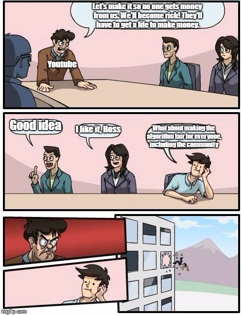 Boardroom Meeting Suggestion Meme | Let's make it so no one gets money from us. We'll become rich! They'll have to get a life to make money. Good idea I like it, Boss What abou | image tagged in memes,boardroom meeting suggestion | made w/ Imgflip meme maker
