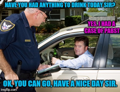 HAVE YOU HAD ANYTHING TO DRINK TODAY SIR? OK, YOU CAN GO, HAVE A NICE DAY SIR. YES, I HAD A CASE OF PABST | made w/ Imgflip meme maker