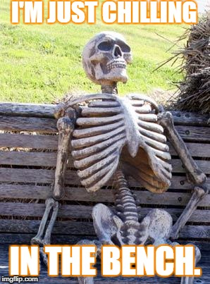 Waiting Skeleton Meme | I'M JUST CHILLING IN THE BENCH. | image tagged in memes,waiting skeleton | made w/ Imgflip meme maker