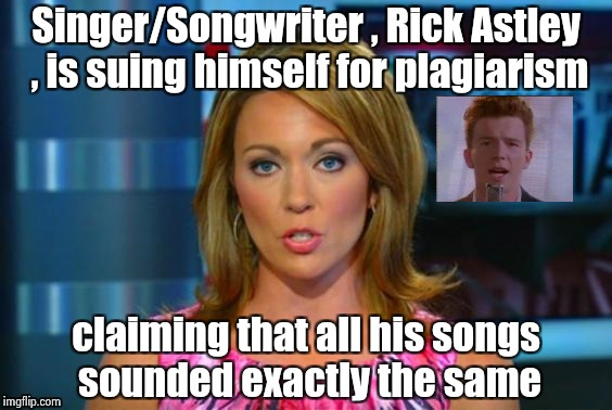 When your career is over , anything to stay relevant | Singer/Songwriter , Rick Astley , is suing himself for plagiarism claiming that all his songs sounded exactly the same | image tagged in real news network,plagiarism,80s music,it's not gonna happen | made w/ Imgflip meme maker