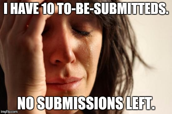 Problems IRL | I HAVE 10 TO-BE-SUBMITTEDS. NO SUBMISSIONS LEFT. | image tagged in memes,first world problems | made w/ Imgflip meme maker