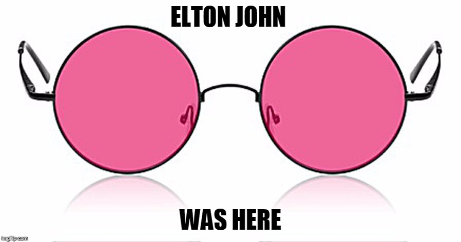Rose Colored Glasses | ELTON JOHN WAS HERE | image tagged in rose colored glasses,funny | made w/ Imgflip meme maker