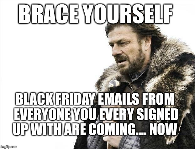 Brace Yourselves X is Coming Meme | BRACE YOURSELF BLACK FRIDAY EMAILS FROM EVERYONE YOU EVERY SIGNED UP WITH ARE COMING.... NOW | image tagged in memes,brace yourselves x is coming | made w/ Imgflip meme maker