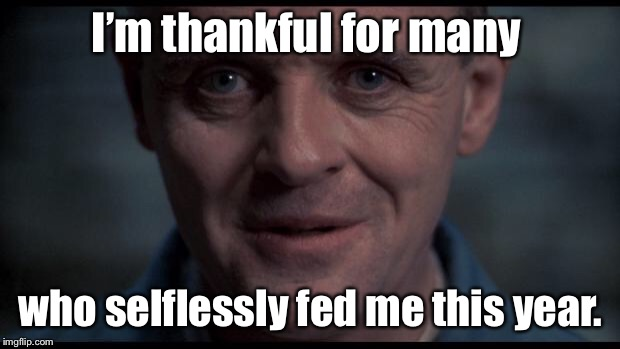 At least he pardoned the turkey | I'm thankful for many who selflessly fed me this year. | image tagged in hannibal lecter,thanksgiving,cannibal | made w/ Imgflip meme maker