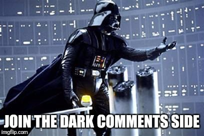 JOIN THE DARK COMMENTS SIDE | made w/ Imgflip meme maker