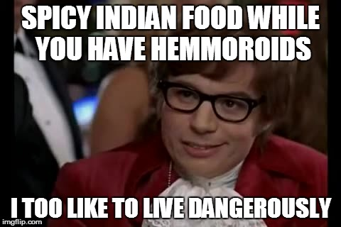 I Too Like To Live Dangerously Meme | SPICY INDIAN FOOD WHILE YOU HAVE HEMMOROIDS I TOO LIKE TO LIVE DANGEROUSLY | image tagged in memes,i too like to live dangerously | made w/ Imgflip meme maker