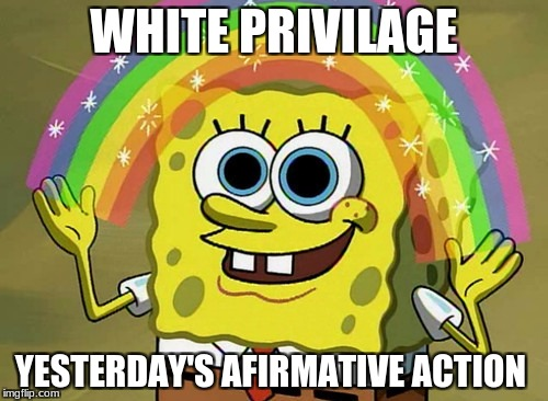 Imagination Spongebob Meme | WHITE PRIVILAGE YESTERDAY'S AFIRMATIVE ACTION | image tagged in memes,imagination spongebob | made w/ Imgflip meme maker