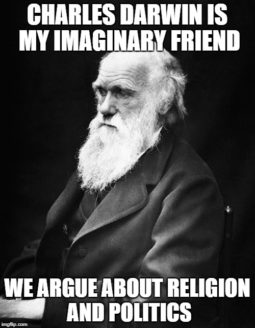 CHARLES DARWIN IS MY IMAGINARY FRIEND WE ARGUE ABOUT RELIGION AND POLITICS | made w/ Imgflip meme maker