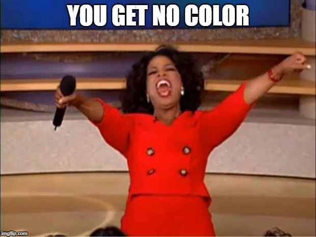 Oprah You Get A Meme | YOU GET NO COLOR | image tagged in memes,oprah you get a | made w/ Imgflip meme maker