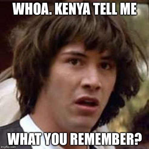 Conspiracy Keanu Meme | WHOA. KENYA TELL ME WHAT YOU REMEMBER? | image tagged in memes,conspiracy keanu | made w/ Imgflip meme maker
