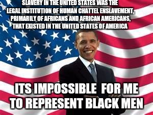 Obama Meme | SLAVERY IN THE UNITED STATES WAS THE LEGAL INSTITUTION OF HUMAN CHATTEL ENSLAVEMENT, PRIMARILY OF AFRICANS AND AFRICAN AMERICANS, THAT EXIST | image tagged in memes,obama | made w/ Imgflip meme maker