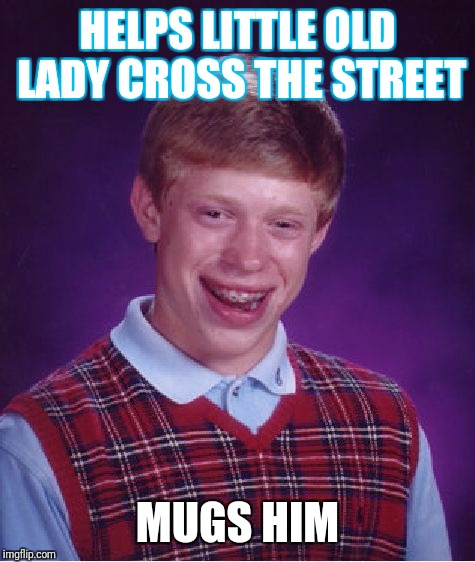 Bad Luck Brian Meme | HELPS LITTLE OLD LADY CROSS THE STREET MUGS HIM | image tagged in memes,bad luck brian | made w/ Imgflip meme maker
