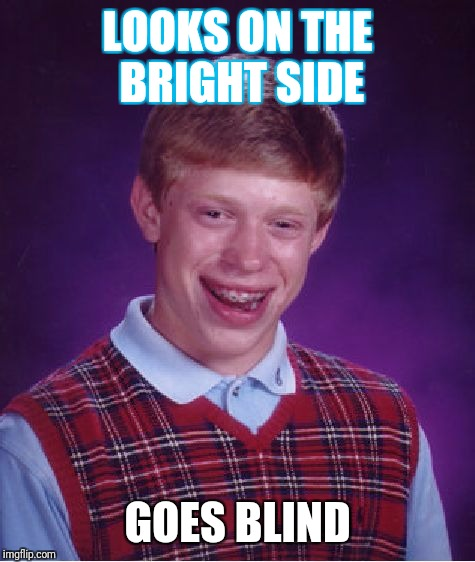 Bad Luck Brian Meme | LOOKS ON THE BRIGHT SIDE GOES BLIND | image tagged in memes,bad luck brian | made w/ Imgflip meme maker