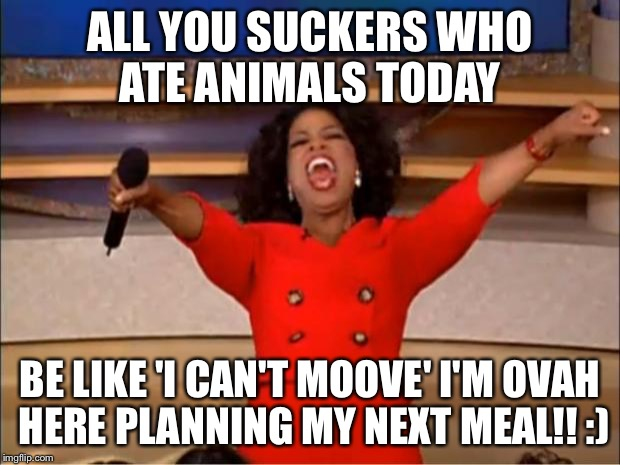 Oprah You Get A Meme | ALL YOU SUCKERS WHO ATE ANIMALS TODAY BE LIKE 'I CAN'T MOOVE' I'M OVAH HERE PLANNING MY NEXT MEAL!! :) | image tagged in memes,oprah you get a | made w/ Imgflip meme maker