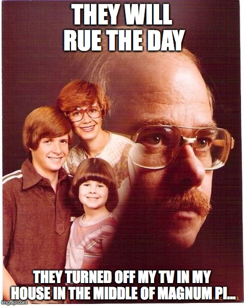Revenge Is In the Air | THEY WILL RUE THE DAY THEY TURNED OFF MY TV IN MY HOUSE IN THE MIDDLE OF MAGNUM PI... | image tagged in memes,vengeance dad | made w/ Imgflip meme maker