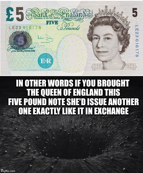 In Other Words It's backed by Nothing.... | image tagged in queen of england,money,banking,currency,mmt | made w/ Imgflip meme maker