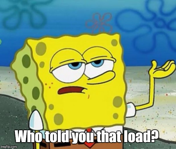 Who told you that load? | made w/ Imgflip meme maker