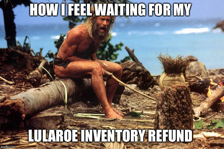 Cast away | HOW I FEEL WAITING FOR MY LULAROE INVENTORY REFUND | image tagged in cast away | made w/ Imgflip meme maker