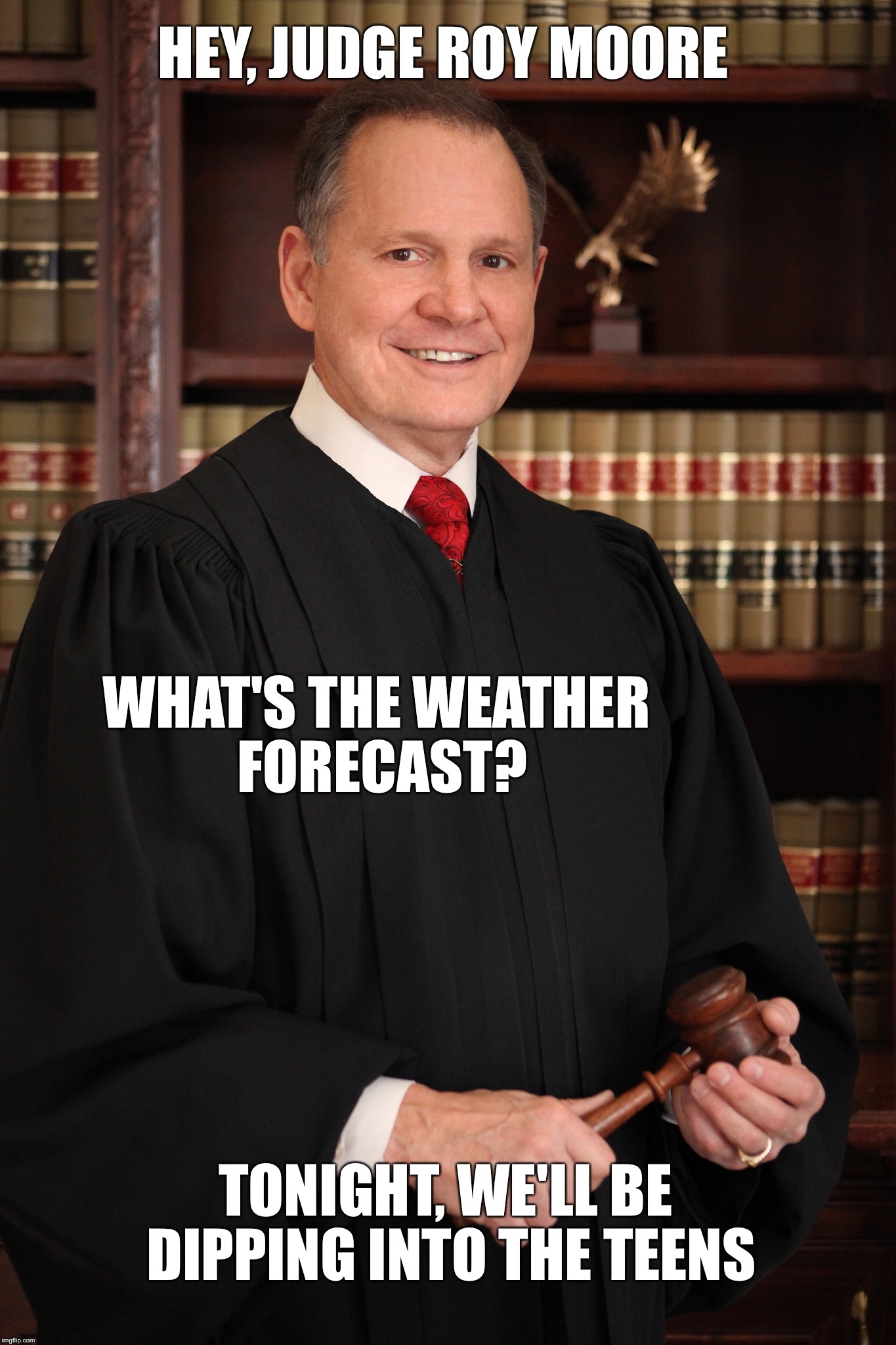 Hey Judge Roy Moore... Whats the Weather Forcast? | HEY, JUDGE ROY MOORE WHAT'S THE WEATHER FORECAST? TONIGHT, WE'LL BE DIPPING INTO THE TEENS | image tagged in judge roy moore,alabama,weather | made w/ Imgflip meme maker