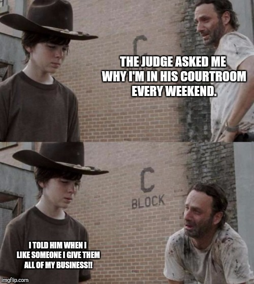 Rick and Carl Meme | THE JUDGE ASKED ME WHY I'M IN HIS COURTROOM EVERY WEEKEND.  I TOLD HIM WHEN I LIKE SOMEONE I GIVE THEM ALL OF MY BUSINESS!! | image tagged in memes,rick and carl | made w/ Imgflip meme maker