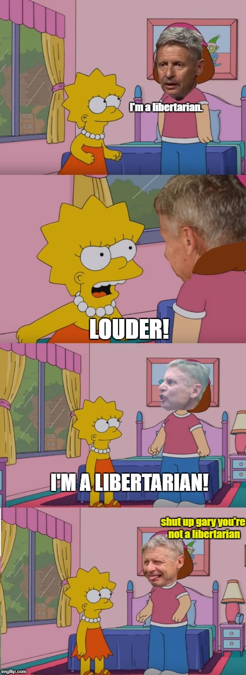 I'm a libertarian | I'm a libertarian. LOUDER! I'M A LIBERTARIAN! shut up gary you're not a libertarian | image tagged in libertarian,gary johnson | made w/ Imgflip meme maker