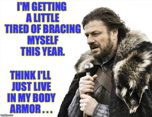 'X is Coming'?  Yeah, that's a good way of putting it. | I'M GETTING A LITTLE TIRED OF BRACING MYSELF THIS YEAR. THINK I'LL JUST LIVE IN MY BODY ARMOR . . . | image tagged in memes,brace yourselves x is coming,boromir | made w/ Imgflip meme maker