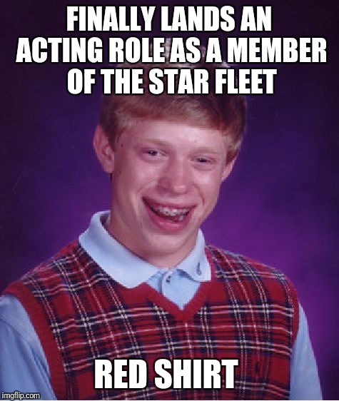 Bad Luck Brian Meme | FINALLY LANDS AN ACTING ROLE AS A MEMBER OF THE STAR FLEET RED SHIRT | image tagged in memes,bad luck brian | made w/ Imgflip meme maker