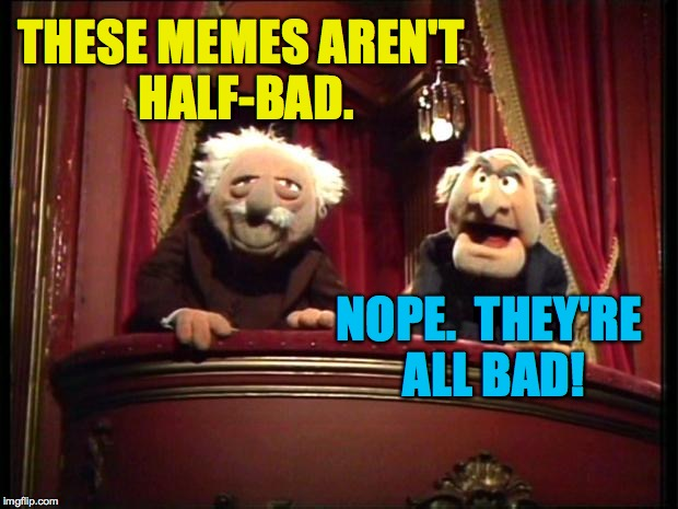 Don't mind them, people.  They're just enjoying what they do. | THESE MEMES AREN'T HALF-BAD. NOPE.  THEY'RE ALL BAD! | image tagged in muppets,statler and waldorf | made w/ Imgflip meme maker