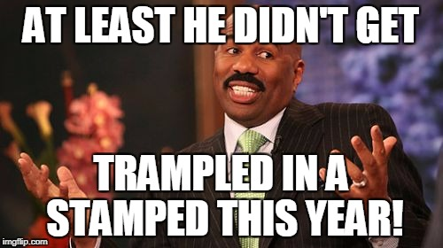 Steve Harvey Meme | AT LEAST HE DIDN'T GET TRAMPLED IN A STAMPED THIS YEAR! | image tagged in memes,steve harvey | made w/ Imgflip meme maker