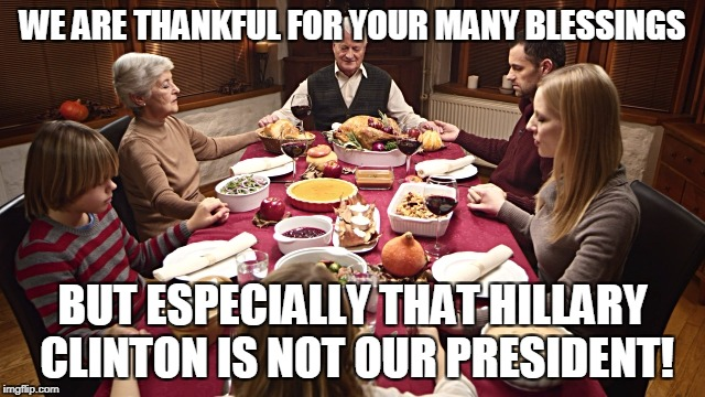 WE ARE THANKFUL FOR YOUR MANY BLESSINGS BUT ESPECIALLY THAT HILLARY CLINTON IS NOT OUR PRESIDENT! | made w/ Imgflip meme maker