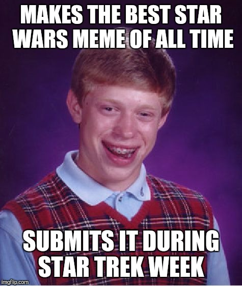 Star Trek Week, a brandy_jackson, Tombstone1881 & coollew event! Nov 20 - 27 | MAKES THE BEST STAR WARS MEME OF ALL TIME SUBMITS IT DURING STAR TREK WEEK | image tagged in memes,bad luck brian,star trek week,star wars,jbmemegeek,star trek | made w/ Imgflip meme maker