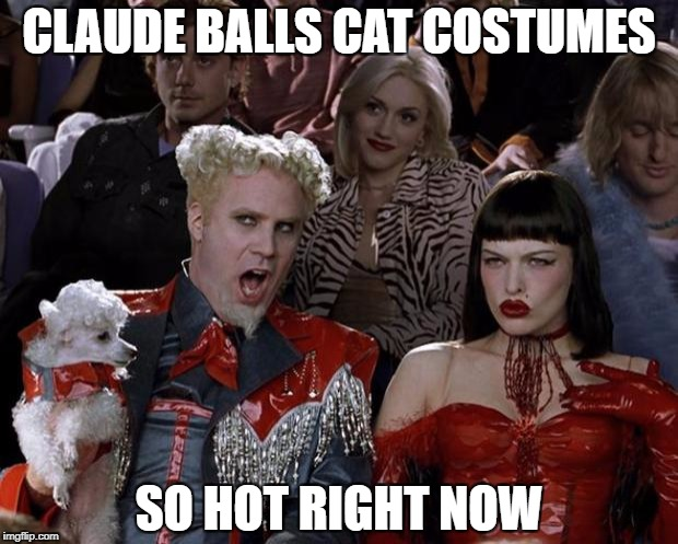 Mugatu So Hot Right Now Meme | CLAUDE BALLS CAT COSTUMES SO HOT RIGHT NOW | image tagged in memes,mugatu so hot right now | made w/ Imgflip meme maker