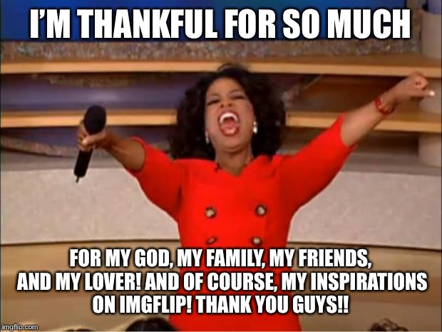 Thankful | I'M THANKFUL FOR SO MUCH FOR MY GOD, MY FAMILY, MY FRIENDS, AND MY LOVER! AND OF COURSE, MY INSPIRATIONS ON IMGFLIP! THANK YOU GUYS!! | image tagged in memes,oprah you get a,thanksgiving | made w/ Imgflip meme maker