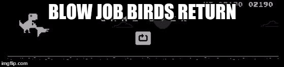 BLOW JOB BIRDS RETURN | image tagged in google dino game gone sexual | made w/ Imgflip meme maker