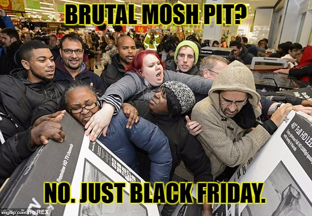 Black Friday Mosh Pit | BRUTAL MOSH PIT? NO. JUST BLACK FRIDAY. | image tagged in blackfriday,moshpit,funny,true,meme,metal | made w/ Imgflip meme maker