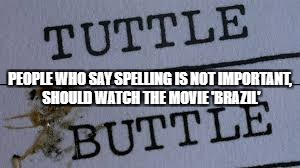 Spelling is important! | PEOPLE WHO SAY SPELLING IS NOT IMPORTANT, SHOULD WATCH THE MOVIE 'BRAZIL' | image tagged in grammar nazi,brazil,misspelled,spelling error | made w/ Imgflip meme maker
