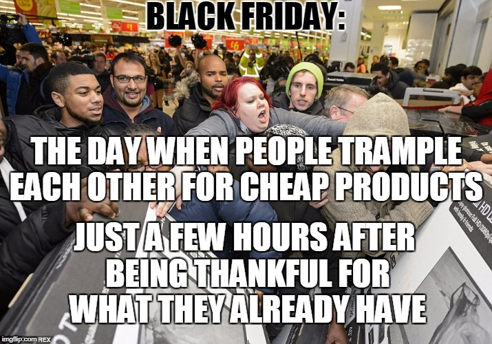 BLACK FRIDAY: JUST A FEW HOURS AFTER BEING THANKFUL FOR WHAT THEY ALREADY HAVE THE DAY WHEN PEOPLE TRAMPLE EACH OTHER FOR CHEAP PRODUCTS | image tagged in memes,black friday,stampede,wal-mart,target,best buy | made w/ Imgflip meme maker