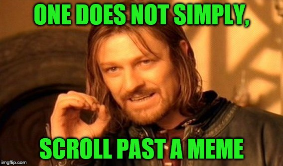 One Does Not Simply Meme | ONE DOES NOT SIMPLY, SCROLL PAST A MEME | image tagged in memes,one does not simply | made w/ Imgflip meme maker