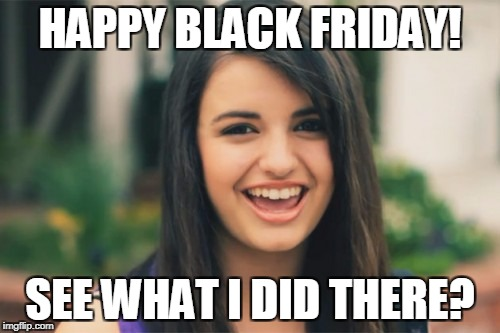 Rebecca Black | HAPPY BLACK FRIDAY! SEE WHAT I DID THERE? | image tagged in memes,rebecca black | made w/ Imgflip meme maker