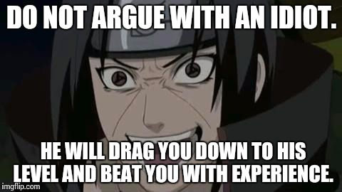 Itachi crazy face | DO NOT ARGUE WITH AN IDIOT. HE WILL DRAG YOU DOWN TO HIS LEVEL AND BEAT YOU WITH EXPERIENCE. | image tagged in itachi crazy face | made w/ Imgflip meme maker