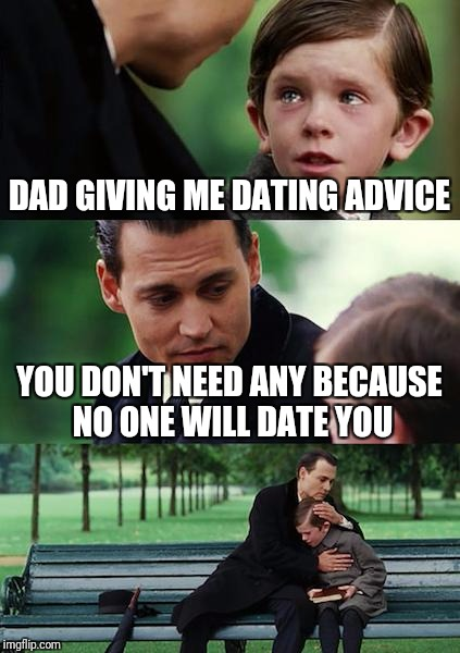 Savage Dad | DAD GIVING ME DATING ADVICE YOU DON'T NEED ANY BECAUSE NO ONE WILL DATE YOU | image tagged in memes,finding neverland,savage,roast,harsh | made w/ Imgflip meme maker
