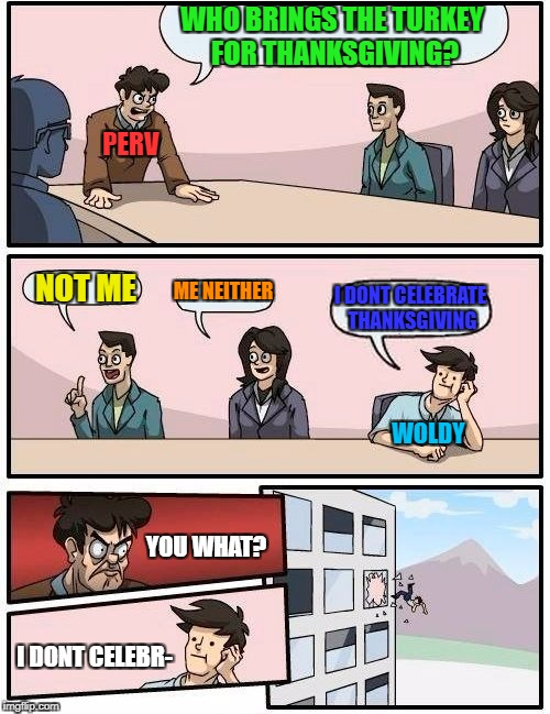 Boardroom Meeting Suggestion Meme | WHO BRINGS THE TURKEY FOR THANKSGIVING? NOT ME ME NEITHER I DONT CELEBRATE THANKSGIVING PERV WOLDY YOU WHAT? I DONT CELEBR- | image tagged in memes,boardroom meeting suggestion | made w/ Imgflip meme maker