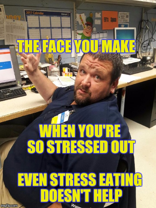 Stressed out | WHEN YOU'RE SO STRESSED OUT EVEN STRESS EATING DOESN'T HELP THE FACE YOU MAKE | image tagged in walmart manager danny,retail | made w/ Imgflip meme maker